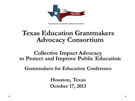 Texas Education Grantmakers Advocacy Consortium Collective Impact Advocacy to Protect and Improve Public Education Grantmakers for Education Conference.