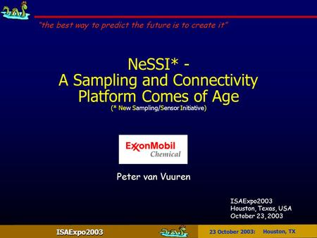 "ISAExpo2003 23 October 2003: Houston, TX NeSSI* - A Sampling and Connectivity Platform Comes of Age (* New Sampling/Sensor Initiative) ""the best way to."