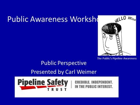 Public Awareness Workshop Public Perspective Presented by Carl Weimer The Public's Pipeline Awareness.