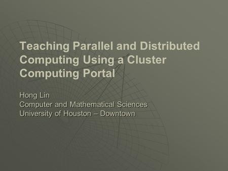 Hong Lin Computer and Mathematical Sciences University of Houston – Downtown Teaching Parallel and Distributed Computing Using a Cluster Computing Portal.