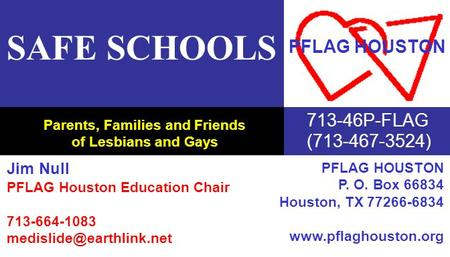 Parents, Families and Friends of Lesbians and Gays SAFE SCHOOLS 713-46P-FLAG (713-467-3524) PFLAG HOUSTON Jim Null PFLAG Houston Education Chair 713-664-1083.