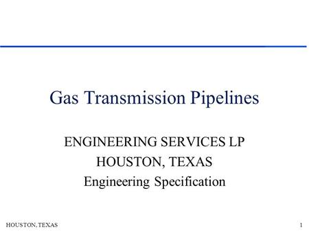 HOUSTON, TEXAS1 Gas Transmission Pipelines ENGINEERING SERVICES LP HOUSTON, TEXAS Engineering Specification.