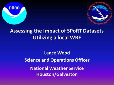 National Weather Service Houston/Galveston Lance Wood Science and Operations Officer Assessing the Impact of SPoRT Datasets Utilizing a local WRF.