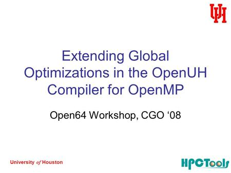 University of Houston Extending Global Optimizations in the OpenUH Compiler for OpenMP Open64 Workshop, CGO '08.