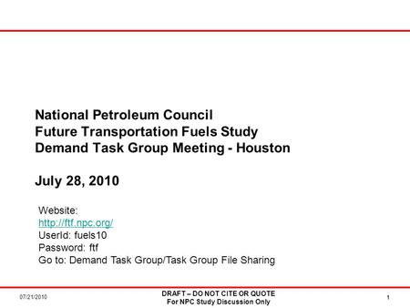 07/21/2010 DRAFT – DO NOT CITE OR QUOTE For NPC Study Discussion Only 11 National Petroleum Council Future Transportation Fuels Study Demand Task Group.
