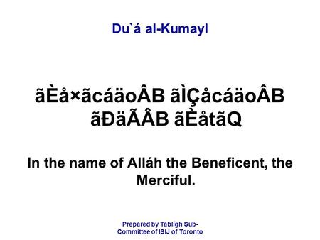 Prepared by Tablígh Sub- Committee of ISIJ of Toronto Du`á al-Kumayl ãÈå×ãcáäoÂB ãÌÇåcáäoÂB ãÐäÃÂB ãÈåtãQ In the name of Alláh the Beneficent, the Merciful.