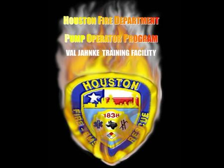 HH H OUSTON H OUSTON F IRE F IRE D EPARTMENT P UMP P UMP O PERATOR O PERATOR P ROGRAM VAL JAHNKE TRAINING FACILITY.