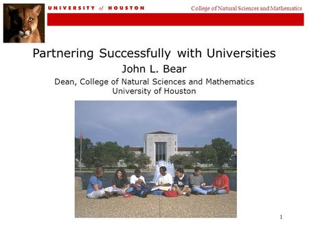 1 Partnering Successfully with Universities John L. Bear Dean, College of Natural Sciences and Mathematics University of Houston College of Natural Sciences.
