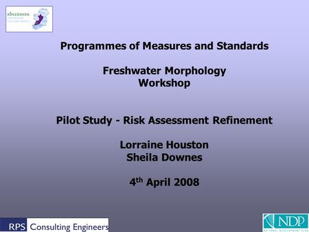 1 Programmes of Measures and Standards Freshwater Morphology Workshop Pilot Study - Risk Assessment Refinement Lorraine Houston Sheila Downes 4 th April.