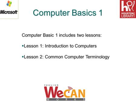 Computer Basics 1 Computer Basic 1 includes two lessons:  Lesson 1: Introduction to Computers  Lesson 2: Common Computer Terminology.