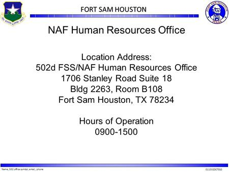 Name, 502 office symbol, email, phone 011032OCT010 FORT SAM HOUSTON FORT SAM HOUSTON NAF Human Resources Office Location Address: 502d FSS/NAF Human Resources.
