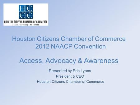 Houston Citizens Chamber of Commerce 2012 NAACP Convention Access, Advocacy & Awareness Presented by Eric Lyons President & CEO Houston Citizens Chamber.
