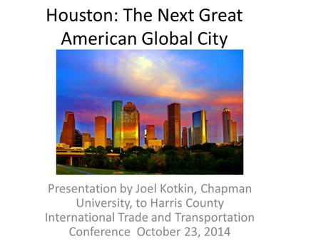 Houston: The Next Great American Global City Presentation by Joel Kotkin, Chapman University, to Harris County International Trade and Transportation Conference.
