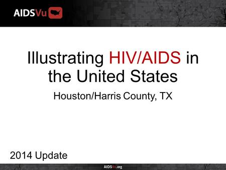Illustrating HIV/AIDS in the United States 2014 Update Houston/Harris County, TX.