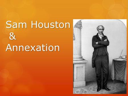 Sam Houston & Annexation. Election of 1841  Houston beat David Burnet  Supporters divided – Houston/Lamar.