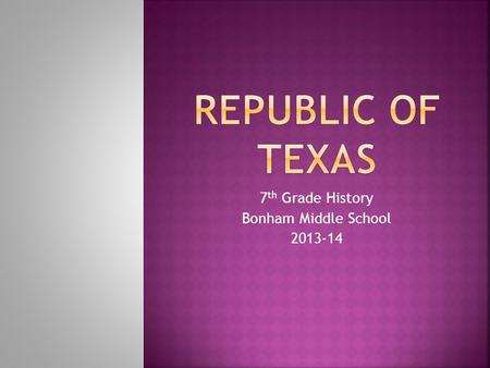 7 th Grade History Bonham Middle School 2013-14.  Establishment of the Republic of Texas  Sam Houston's First Administration.  Mirabeau Lamar's Administration.