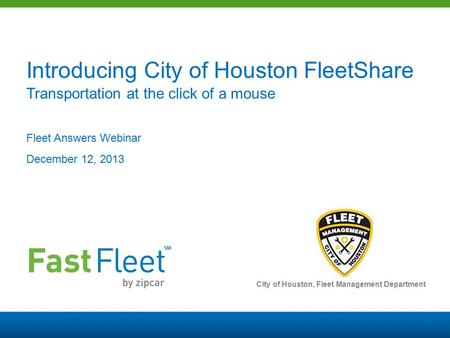 SM Introducing City of Houston FleetShare Transportation at the click of a mouse Fleet Answers Webinar December 12, 2013 City of Houston, Fleet Management.