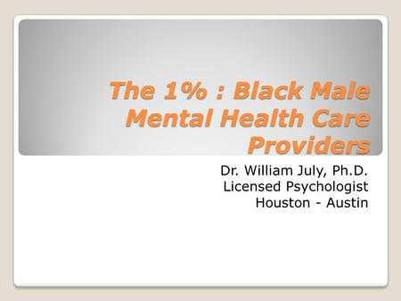 The 1% : Black Male Mental Health Care Providers Dr. William July, Ph.D. Licensed Psychologist Houston - Austin.