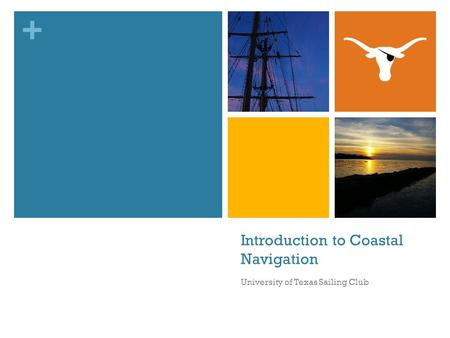 + Introduction to Coastal Navigation University of Texas Sailing Club.