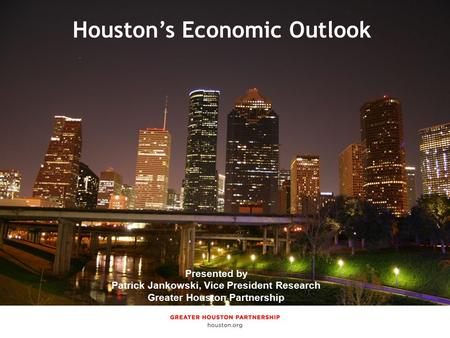 Presented by Jenny Philip, Manager of Economic Research Greater Houston Partnership Houston's Economic Outlook Presented by Patrick Jankowski, Vice President.