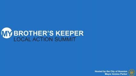 BROTHER'S KEEPER LOCAL ACTION SUMMIT Hosted by the City of Houston Mayor Annise Parker.