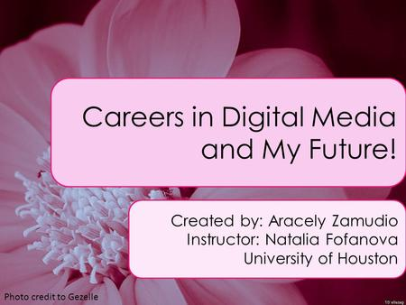 Careers in Digital Media and My Future! Created by: Aracely Zamudio Instructor: Natalia Fofanova University of Houston Photo credit to Gezelle.