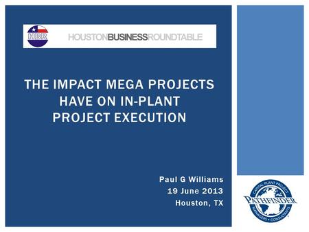 Paul G Williams 19 June 2013 Houston, TX THE IMPACT MEGA PROJECTS HAVE ON IN-PLANT PROJECT EXECUTION.