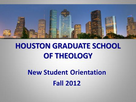 HOUSTON GRADUATE SCHOOL OF THEOLOGY New Student Orientation Fall 2012.