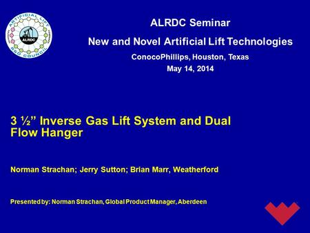 "ALRDC Seminar New and Novel Artificial Lift Technologies ConocoPhillips, Houston, Texas May 14, 2014 3 ½"" Inverse Gas Lift System and Dual Flow Hanger."