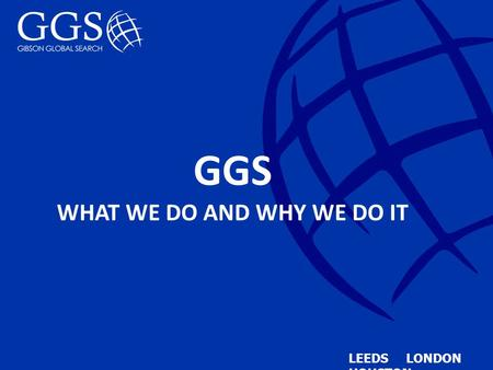 GGS WHAT WE DO AND WHY WE DO IT LEEDS LONDON HOUSTON.
