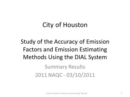City of Houston Study of the Accuracy of Emission Factors and Emission Estimating Methods Using the DIAL System Summary Results 2011 NAQC - 03/10/2011.