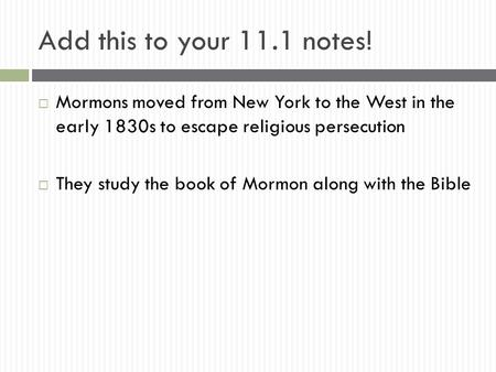 Add this to your 11.1 notes!  Mormons moved from New York to the West in the early 1830s to escape religious persecution  They study the book of Mormon.