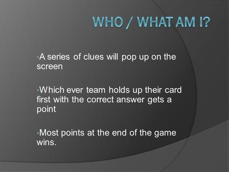 A series of clues will pop up on the screen Which ever team holds up their card first with the correct answer gets a point Most points at the end of the.