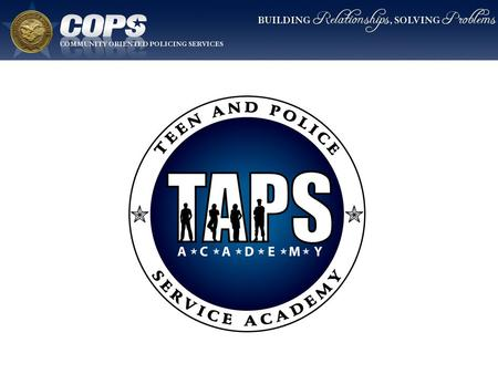 T.A.P.S. Academy Goal To reduce the social distance between at-risk youth and law enforcement through learning, interaction, discussion, and problem solving.