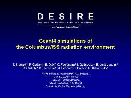 D E S I R E Dose Estimation by Simulation of the ISS Radiation Environment  Geant4 simulations of the Columbus/ISS radiation.