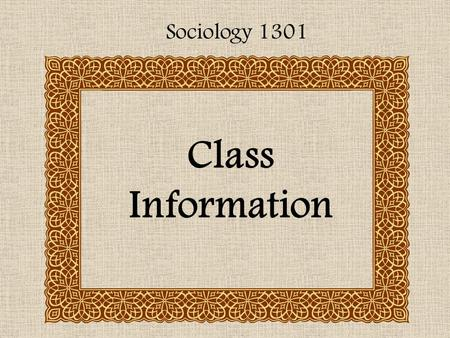 Class Information Sociology 1301. Text: Essentials of Sociology By: Gliddens, Duneier, & Applebaum.