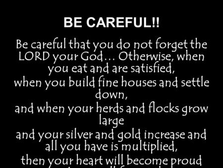 BE CAREFUL!! Be careful that you do not forget the LORD your God… Otherwise, when you eat and are satisfied, when you build fine houses and settle down,