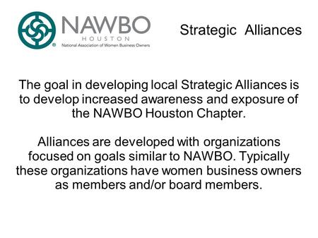 Strategic Alliances The goal in developing local Strategic Alliances is to develop increased awareness and exposure of the NAWBO Houston Chapter. Alliances.