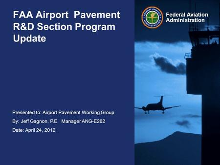 Presented to: Airport Pavement Working Group By: Jeff Gagnon, P.E. Manager ANG-E262 Date: April 24, 2012 Federal Aviation Administration FAA Airport Pavement.