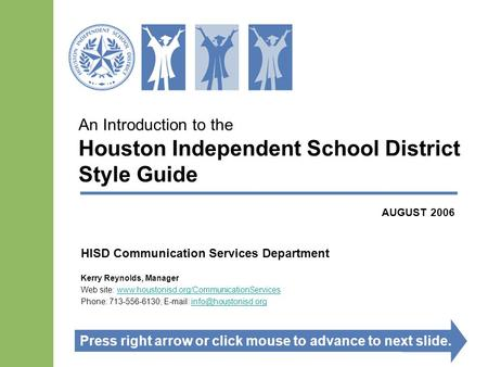 An Introduction to the Houston Independent School District Style Guide HISD Communication Services Department Kerry Reynolds, Manager Web site: www.houstonisd.org/CommunicationServiceswww.houstonisd.org/CommunicationServices.