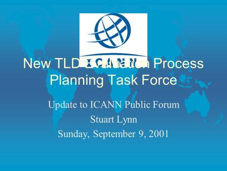 New TLD Evaluation Process Planning Task Force Update to ICANN Public Forum Stuart Lynn Sunday, September 9, 2001.
