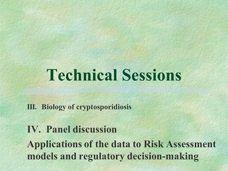 Technical Sessions IV. Panel discussion Applications of the data to Risk Assessment models and regulatory decision-making III. Biology of cryptosporidiosis.