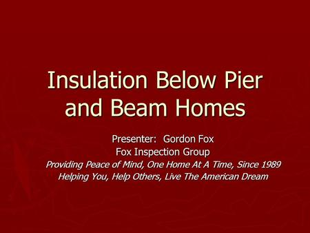 Insulation Below Pier and Beam Homes Presenter: Gordon Fox Fox Inspection Group Providing Peace of Mind, One Home At A Time, Since 1989 Helping You, Help.