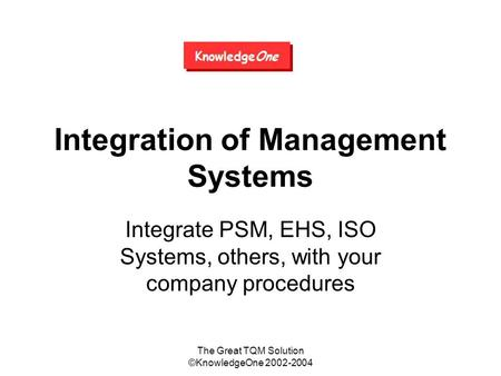 The Great TQM Solution ©KnowledgeOne 2002-2004 Integration of Management Systems Integrate PSM, EHS, ISO Systems, others, with your company procedures.
