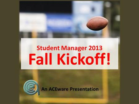 Student Manager 2013 Fall Kickoff! An ACEware Presentation.