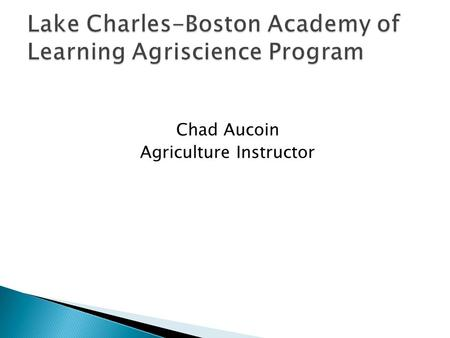 Chad Aucoin Agriculture Instructor.  Learn about Agriscience: ◦ Plant Science ◦ Animal Science ◦ Agronomy ◦ Agribusiness ◦ Leadership ◦ Career Opportunities.