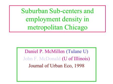 Suburban Sub-centers and employment density in metropolitan Chicago Daniel P. McMillen (Tulane U) John F. McDonald (U of Illinois) Journal of Urban Eco,