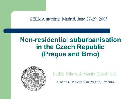 Non-residential suburbanisation in the Czech Republic (Prague and Brno) Luděk Sýkora & Martin Ouředníček Charles University in Prague, Czechia SELMA meeting,