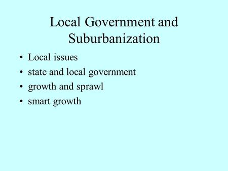 Local Government and Suburbanization Local issues state and local government growth and sprawl smart growth.