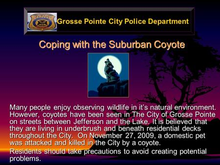 Grosse Pointe City Police Department Coping with the Suburban Coyote Many people enjoy observing wildlife in it's natural environment. However, coyotes.